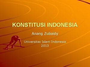 KONSTITUSI INDONESIA Anang Zubaidy Universitas Islam Indonesia 2013