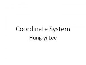 Coordinate System Hungyi Lee Outline Coordinate Systems Each