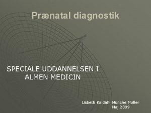 Prnatal diagnostik SPECIALE UDDANNELSEN I ALMEN MEDICIN Lisbeth
