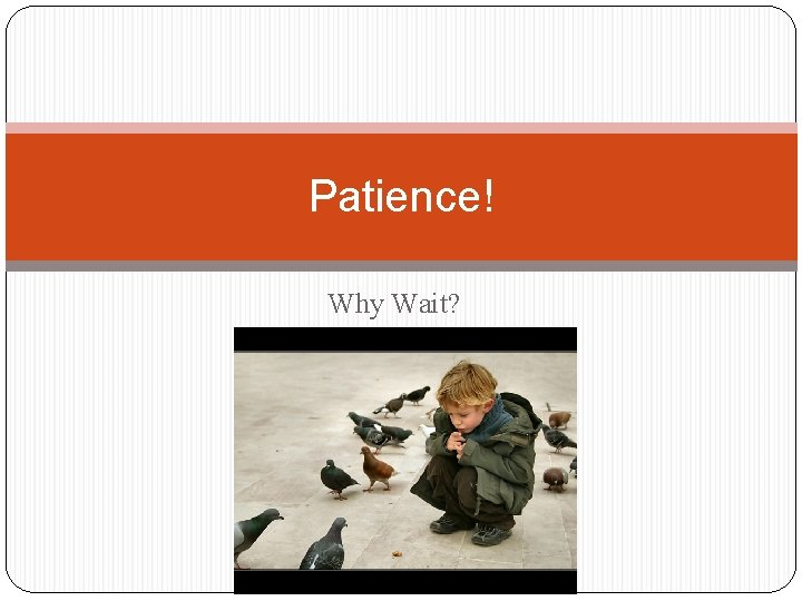 Patience Why Wait Patience implies waiting Patience is