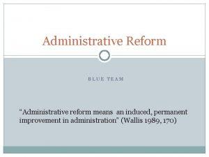 Administrative Reform BLUE TEAM Administrative reform means an