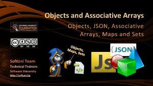 Objects and Associative Arrays Objects JSON Associative Arrays