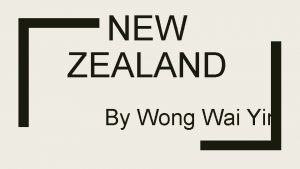 NEW ZEALAND By Wong Wai Yin New Zealand