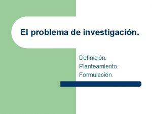 El problema de investigacin Definicin Planteamiento Formulacin Definicin