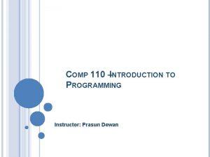 COMP 110 INTRODUCTION TO PROGRAMMING Instructor Prasun Dewan