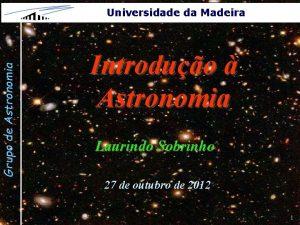 Grupo de Astronomia Universidade da Madeira Introduo Astronomia