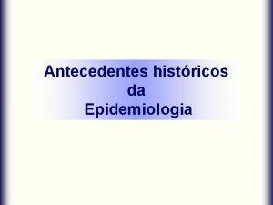 Antecedentes histricos da Epidemiologia Epidemiologia Definio O estudo