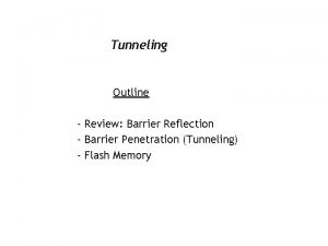 Tunneling Outline Review Barrier Reflection Barrier Penetration Tunneling
