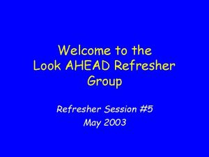 Welcome to the Look AHEAD Refresher Group Refresher