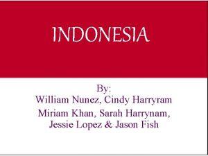 INDONESIA By William Nunez Cindy Harryram Miriam Khan
