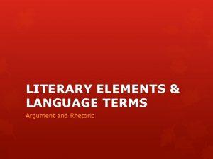 LITERARY ELEMENTS LANGUAGE TERMS Argument and Rhetoric Argument
