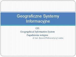 Geograficzne Systemy Informacyjne GIS Geographical Information System Zagadnienia