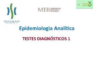 Epidemiologia Analtica TESTES DIAGNSTICOS 1 Introduo Busca do