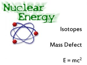 Isotopes Mass Defect E 2 mc Isotopes Thanks