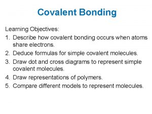 Covalent Bonding Learning Objectives 1 Describe how covalent