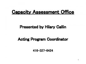 Capacity Assessment Office Presented by Hilary Callin Acting