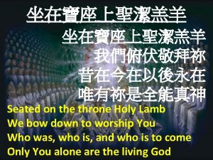 Seated on the throne Holy Lamb We bow