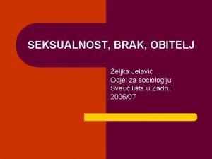 SEKSUALNOST BRAK OBITELJ eljka Jelavi Odjel za sociologiju