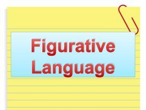 Figurative Language Figurative Language used by writers and