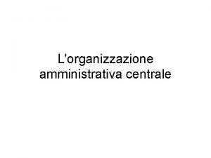 Lorganizzazione amministrativa centrale Lorganizzazione amministrativa centrale La funzione