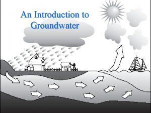An Introduction to Groundwater Groundwater Topics The occurrence