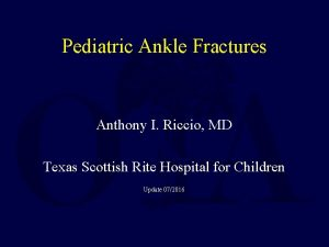 Pediatric Ankle Fractures Anthony I Riccio MD Texas