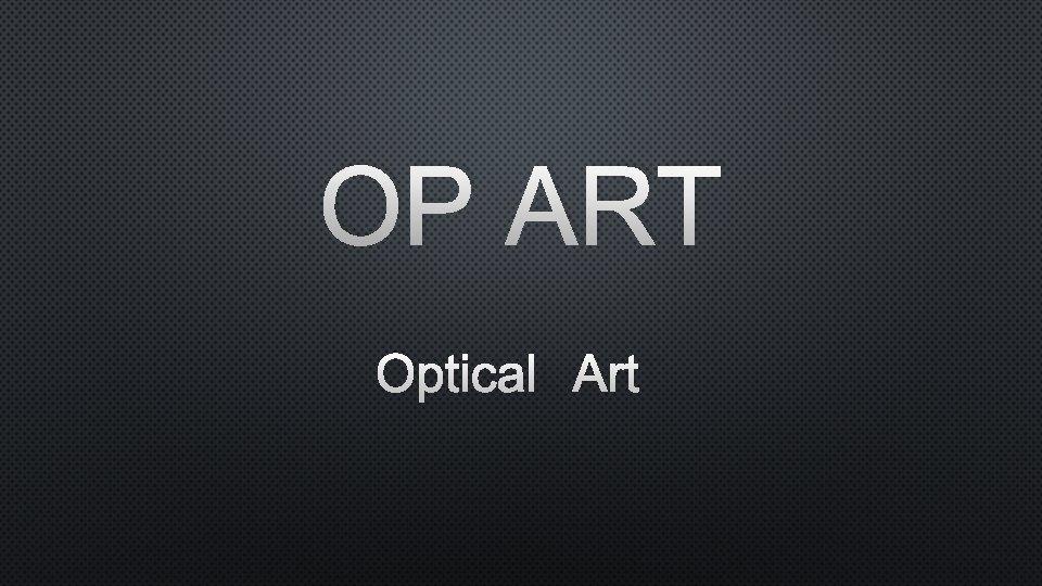 OP ART OPTICAL ART OP ART ALSO KNOWN