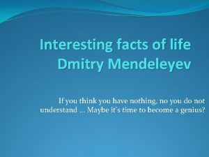 Interesting facts of life Dmitry Mendeleyev If you