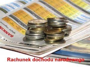 Rachunek dochodu narodowego Plan wykadu 1 Kategorie miernikw
