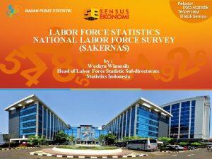 LABOR FORCE STATISTICS NATIONAL LABOR FORCE SURVEY SAKERNAS