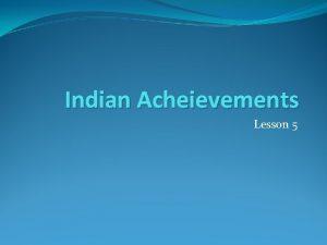 Indian Acheievements Lesson 5 Indian Achievements The Big