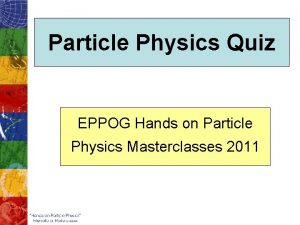 Particle Physics Quiz EPPOG Hands on Particle Physics
