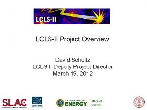LCLSII Project Overview David Schultz LCLSII Deputy Project