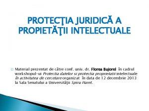 PROTECIA JURIDIC A PROPIETII INTELECTUALE Material prezentat de