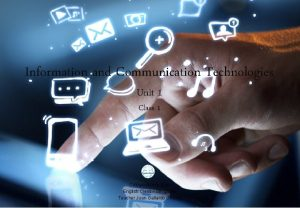 Information and Communication Technologies Unit 1 Class 1
