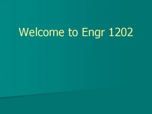 Welcome to Engr 1202 Engr 1202 ECE n