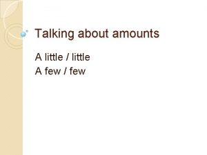 Talking about amounts A little little A few