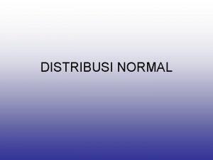 DISTRIBUSI NORMAL Distribusi Normal Distribusi probabilitas yg terpenting