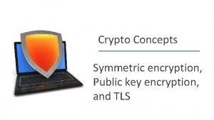 Crypto Concepts Symmetric encryption Public key encryption and