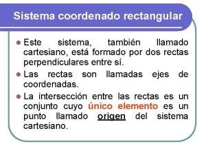 Sistema coordenado rectangular l Este sistema tambin llamado
