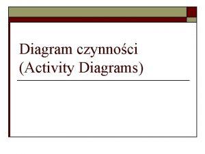 Diagram czynnoci Activity Diagrams Czym jest diagram czynnoci