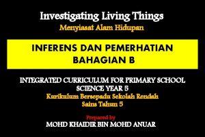 Investigating Living Things Menyiasat Alam Hidupan INFERENS DAN