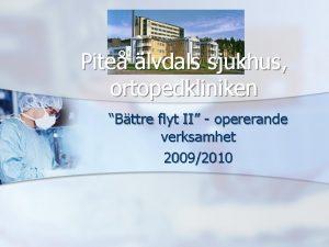 Pite lvdals sjukhus ortopedkliniken Bttre flyt II opererande