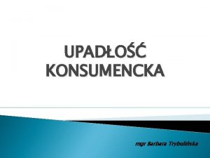 UPADO KONSUMENCKA mgr Barbara Trybuliska Podstawa prawna Ustawa