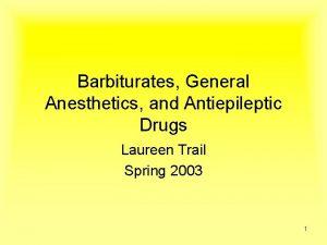 Barbiturates General Anesthetics and Antiepileptic Drugs Laureen Trail