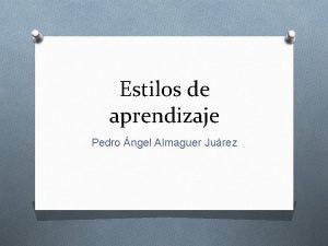Estilos de aprendizaje Pedro ngel Almaguer Jurez Estilos
