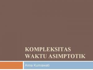KOMPLEKSITAS WAKTU ASIMPTOTIK Anna Kurniawati Kompleksitas Waktu Asimptotik