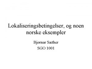 Lokaliseringsbetingelser og noen norske eksempler Bjrnar Sther SGO