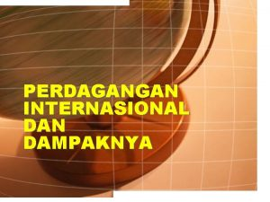 PERDAGANGAN INTERNASIONAL DAN DAMPAKNYA PERDAGANGAN INTERNASIONAL Proses tukar