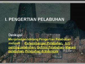 I PENGERTIAN PELABUHAN Deskipsi Menjelaskan tentang Pengertian Pelabuhan
